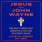 Jesus and John Wayne Lib/E: How White Evangelicals Corrupted a Faith and Fractured a Nation Cover Image