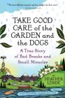 Take Good Care of the Garden and the Dogs: A True Story of Bad Breaks and Small Miracles Cover Image
