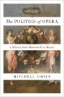 The Politics of Opera: A History from Monteverdi to Mozart Cover Image