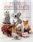 Felted Animal Knits: 20 keep-forever friends to knit, felt and love Cover Image