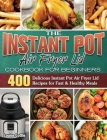 The Instant Pot Air Fryer Lid Cookbook for Beginners: 400 Delicious Instant Pot Air Fryer Lid Recipes for Fast & Healthy Meals Cover Image
