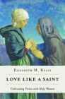 Love Like a Saint: Cultivating Virtue with Holy Women Cover Image