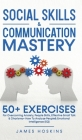 Social Skills & Communication Mastery: 50+ Exercises For Overcoming Anxiety, People Skills, Effective Small Talk & Charisma+ How To Analyze People& Em Cover Image