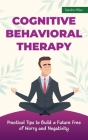 Cognitive Behavioral Therapy: Practical Tips to Build a Future Free of Worry and Negativity Cover Image