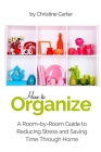 How to Organize: A Room-by-Room Guide to Reducing Stress and Saving Time Through Home Organization Cover Image