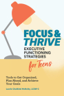Focus and Thrive: Executive Functioning Strategies for Teens: Tools to Get Organized, Plan Ahead, and Achieve Your Goals Cover Image