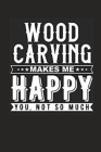 Woodcarving Make Me Happy You Not So Much Notebook Cover Image
