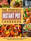 The Perfect Instant Pot Cookbook: 800 Delicious, Quick, Healthy, and Easy to Follow Recipes for Beginners and Advanced Users on A Budget Cover Image