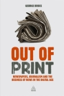 Out of Print: Newspapers, Journalism and the Business of News in the Digital Age Cover Image