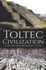 Toltec Civilization: A History from Beginning to End Cover Image