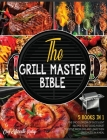 The Grill Master Bible [5 Books in 1]: The Encyclopedia of Succulent Recipes to Eat Good, Forget Digestive Problems and Leave Them Speechless in a Mea Cover Image