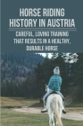 Horse Riding History In Austria: Careful, Loving Training That Results In A Healthy, Durable Horse: Riding Masters In Australia Cover Image