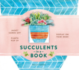 Succulents in a Book (UpLifting Editions): Jacket Comes Off. Plants Pop Up. Display on Your Desk! Cover Image