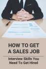 How To Get A Sales Job: Interview Skills You Need To Get Hired: Face To Face Interview Tips And Techniques Cover Image