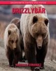 Grizzlybär: Sagenhafte Fakten und Fotos Cover Image