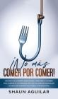¡No más Comer por Comer!: Destruye el hambre emocional y pasajero y cambia por completo la manera que ves la comida para bajar de peso de manera Cover Image
