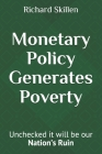 Monetary Policy Generates Poverty: Unchecked it will be our Nation's Ruin Cover Image