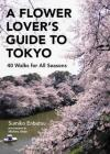 A Flower Lover's Guide to Tokyo: 40 Walks for All Seasons Cover Image