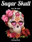 Sugar Skull Color Me Adult Coloring Book: Best Coloring Book with Beautiful Gothic Women, Fun Skull Designs and Easy Patterns for Relaxation Cover Image