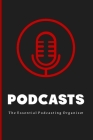 Podcasts: The Essential Beginners Podcasting Organizer: Practical Gift For Professional or Aspiring Podcasters: Plan Your Podcas Cover Image