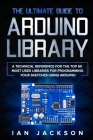 The Ultimate Guide to Arduino Library: A Technical Reference for the Top 60 Most Used Libraries for programming your Sketches using Arduino Cover Image