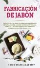 Fabricación De Jabón: Guía completa para la fabricación de jabón natural casero, usando hierbas naturales, especias y aceites esenciales. Co Cover Image