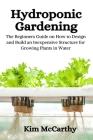 Hydroponic Gardening: The Beginners Guide on How to design and build an inexpensive structure for growing plants in water Cover Image