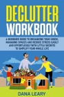 Declutter Workbook: A Beginner Guide to Organizing your House, Managing Spaces and Reduce Stress Easily and Effortlessly with Little Secre Cover Image