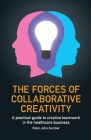 The Forces of Collaborative Creativity: A practical guide to creative teamwork in the healthcare business Cover Image