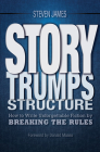 Story Trumps Structure: How to Write Unforgettable Fiction by Breaking the Rules Cover Image