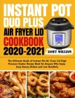 Instant Pot Duo Plus Air Fryer Lid Cookbook 2020-2021: The Ultimate Guide of Instant Pot Air Fryer Lid High Pressure Cooker Recipe Book for Anyone Who Cover Image