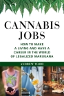 Cannabis Jobs: How to Make a Living and Have a Career in the World of Legalized Marijuana Cover Image
