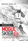 The Invincible Mogul Skier: A Highly-Detailed Technical Manual for the Advancement of Competitive Mogul Skiers Cover Image