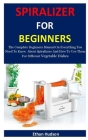 Spiralizer For Beginners: The Complete Beginners Manual On Everything You Need To Know About Spiralizers And How To Use Them For Different Veget Cover Image