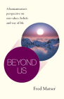Beyond Us: A Humanitarian's Perspective on Our Values, Beliefs and Way of Life Cover Image