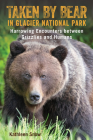 Taken by Bear in Glacier National Park: Harrowing Encounters Between Grizzlies and Humans Cover Image
