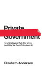 Private Government: How Employers Rule Our Lives (and Why We Don't Talk about It) Cover Image