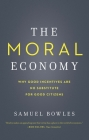 The Moral Economy: Why Good Incentives Are No Substitute for Good Citizens (Castle Lecture Series) Cover Image