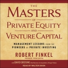 The Masters of Private Equity and Venture Capital Lib/E: Management Lessons from the Pioneers of Private Investing Cover Image