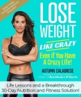 Lose Weight Like Crazy Even If You Have a Crazy Life!: Life Lessons and a Breakthrough 30-Day Nutrition and Fitness Solution!  Cover Image