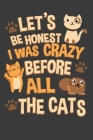 Let's Be Honest I Was Crazy Before All The Cats: A Cute Cat Lover Notebook Cover Image