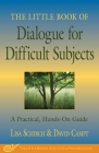 The Little Book of Dialogue for Difficult Subjects: A Practical, Hands-On Guide Cover Image