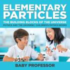 Elementary Particles: The Building Blocks of the Universe - Physics and the Universe - Children's Physics Books Cover Image