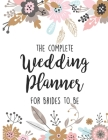The Complete Wedding Planner For Brides To Be: Planning Notebook With Checklists, Worksheets & Journal Pages To Plan, Budget & Control Your Big Day Cover Image