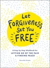 Let Forgiveness Set You Free: A Step-by-Step Workbook for Letting Go of the Pain & Finding Peace Cover Image