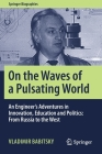 On the Waves of a Pulsating World: An Engineer's Adventures in Innovation, Education and Politics: From Russia to the West (Springer Biographies) Cover Image