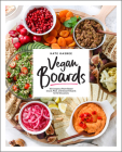 Vegan Boards: 50 Gorgeous Plant-Based Snack, Meal, and Dessert Boards for All Occasions Cover Image