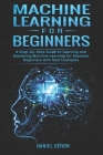 Machine Learning for Beginners: A Step-by-Step Guide to Learning and Mastering Machine Learning for Absolute Beginners with Real Examples Cover Image