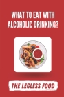 What To Eat With Alcoholic Drinking?: The Legless Food: What Food Goes With Alcoholic Drinks Cover Image