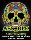Asshole: Adult Coloring Sugar Shull Swear Word Midnight Edition: A Swear Word Coloring Book for Adults: Sweary Af: F*ckity F*ck Cover Image